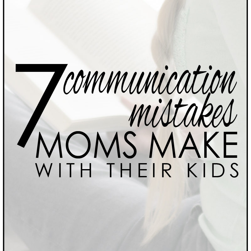 7 communication mistakes that we make with our kids (and how to fix them too!)